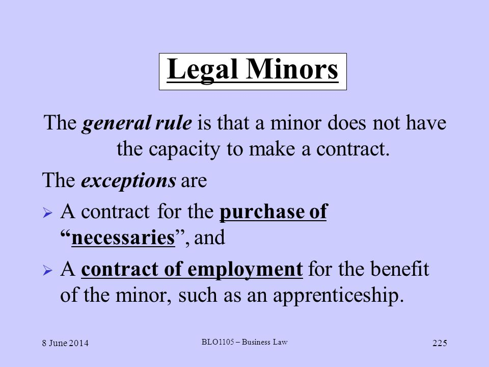 Legal Minors The general rule is that a minor does not have the capacity to make a contract. The exceptions are.