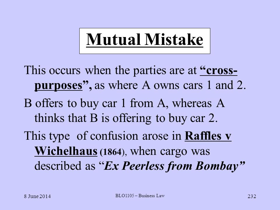 Mutual Mistake This occurs when the parties are at cross-purposes , as where A owns cars 1 and 2.