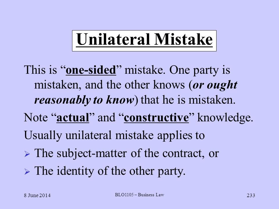 Unilateral Mistake This is one-sided mistake. One party is mistaken, and the other knows (or ought reasonably to know) that he is mistaken.