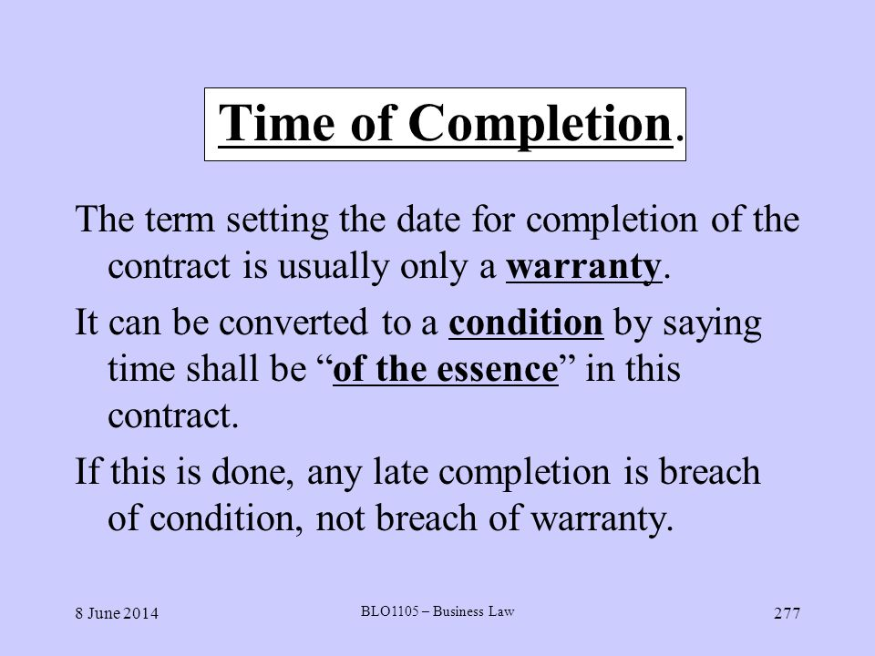 Time of Completion. The term setting the date for completion of the contract is usually only a warranty.
