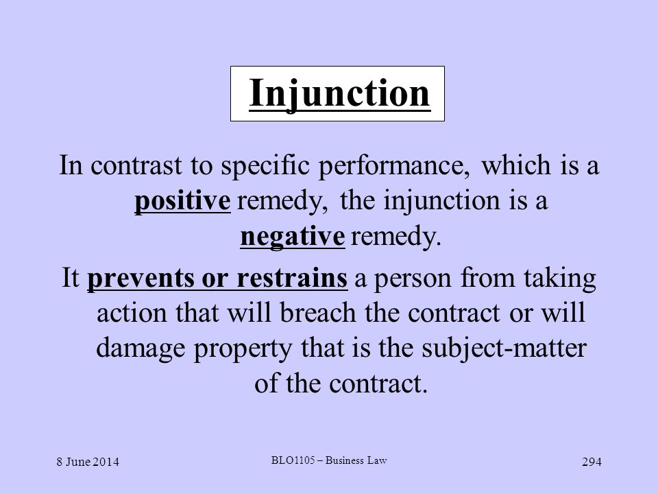 Injunction In contrast to specific performance, which is a positive remedy, the injunction is a negative remedy.