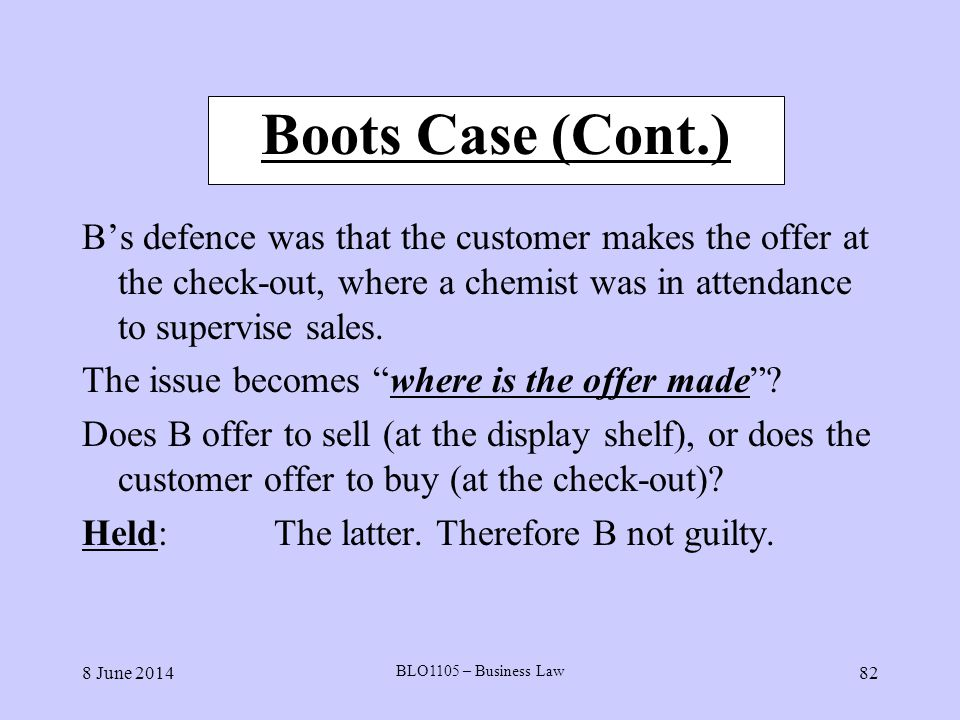 Boots Case (Cont.) B's defence was that the customer makes the offer at the check-out, where a chemist was in attendance to supervise sales.