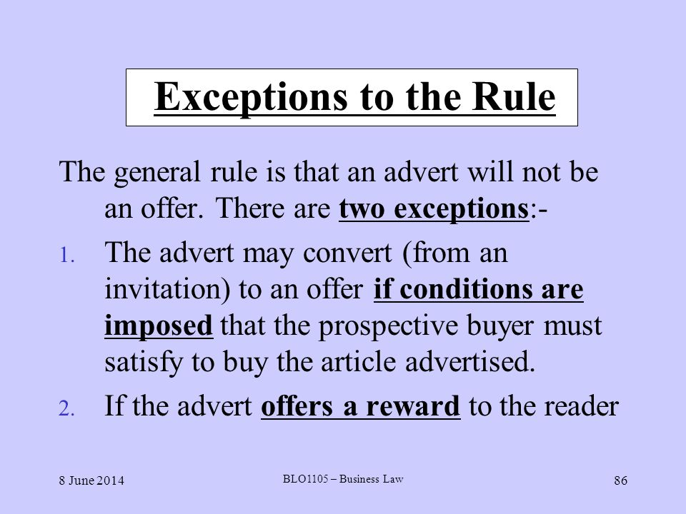 Exceptions to the Rule The general rule is that an advert will not be an offer. There are two exceptions:-