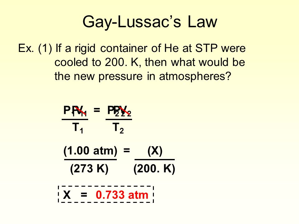Gay-Lussac's Law Ex. (1) If a rigid container of He at STP were cooled to 200. K, then what would be the new pressure in atmospheres