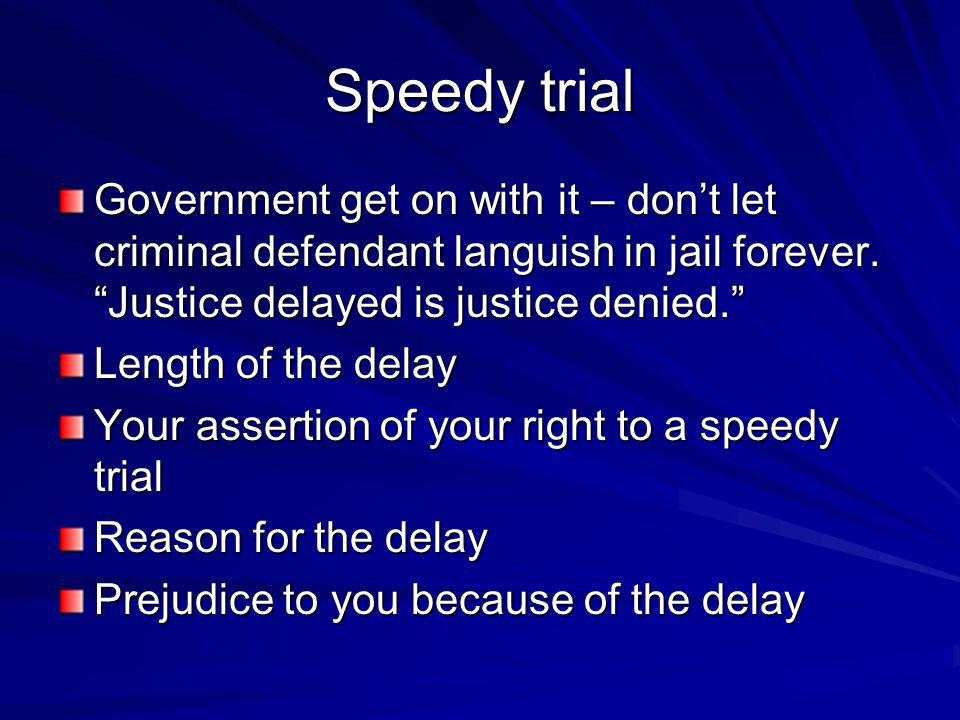 Speedy trial Government get on with it – don't let criminal defendant languish in jail forever. Justice delayed is justice denied.