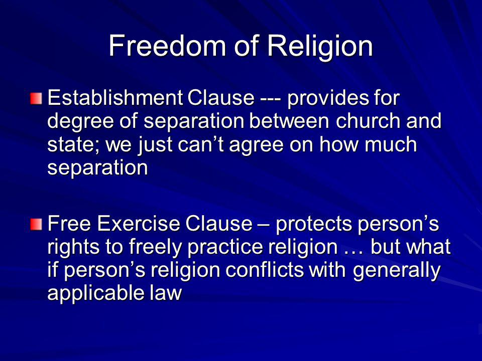 Freedom of Religion Establishment Clause --- provides for degree of separation between church and state; we just can't agree on how much separation.
