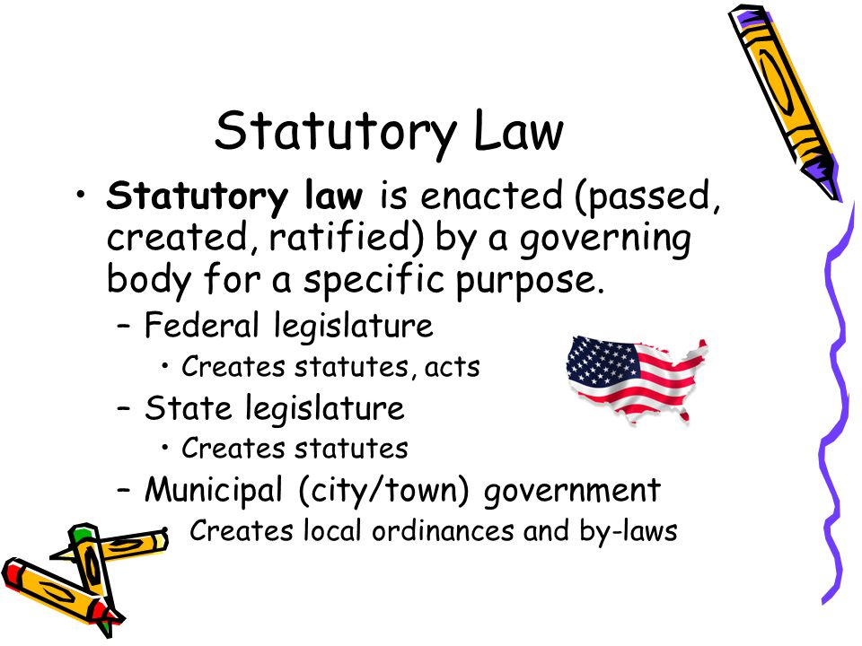 Statutory Law Statutory law is enacted (passed, created, ratified) by a governing body for a specific purpose.