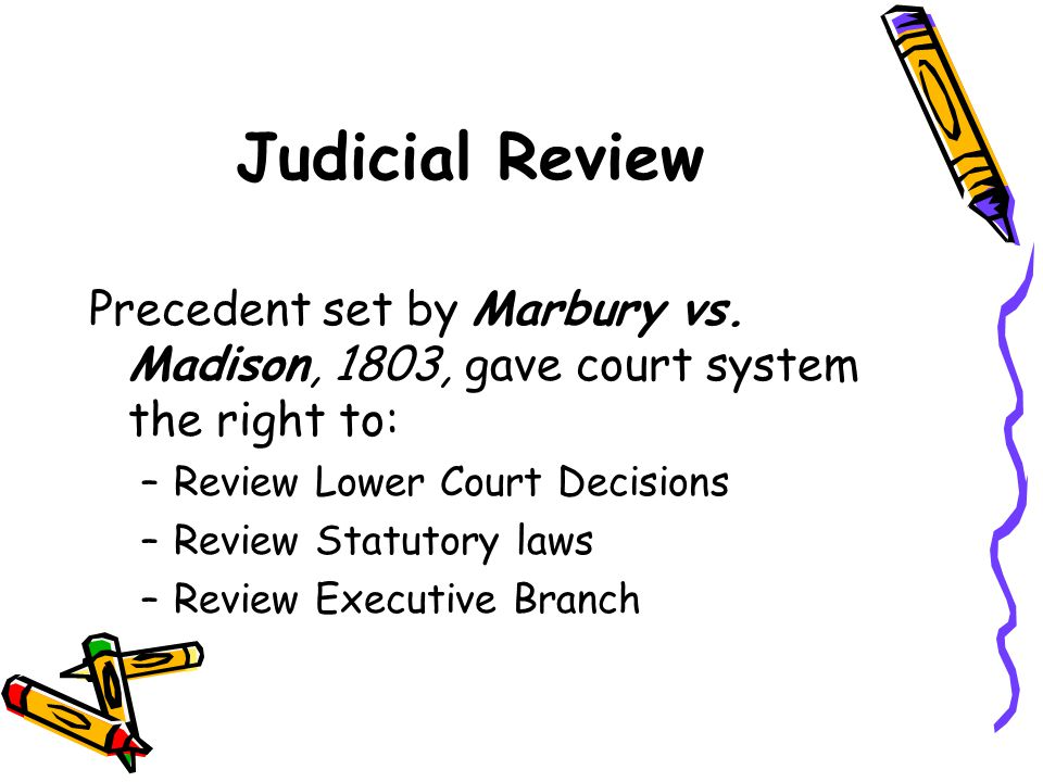 Judicial Review Precedent set by Marbury vs. Madison, 1803, gave court system the right to: Review Lower Court Decisions.