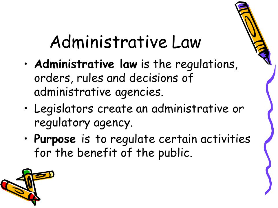Administrative Law Administrative law is the regulations, orders, rules and decisions of administrative agencies.