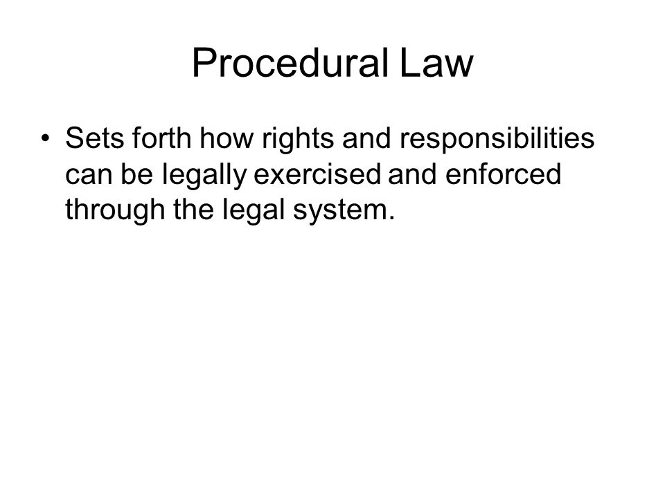 Procedural Law Sets forth how rights and responsibilities can be legally exercised and enforced through the legal system.
