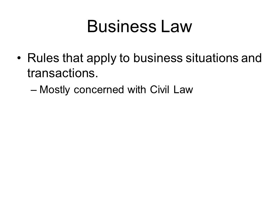 Business Law Rules that apply to business situations and transactions.