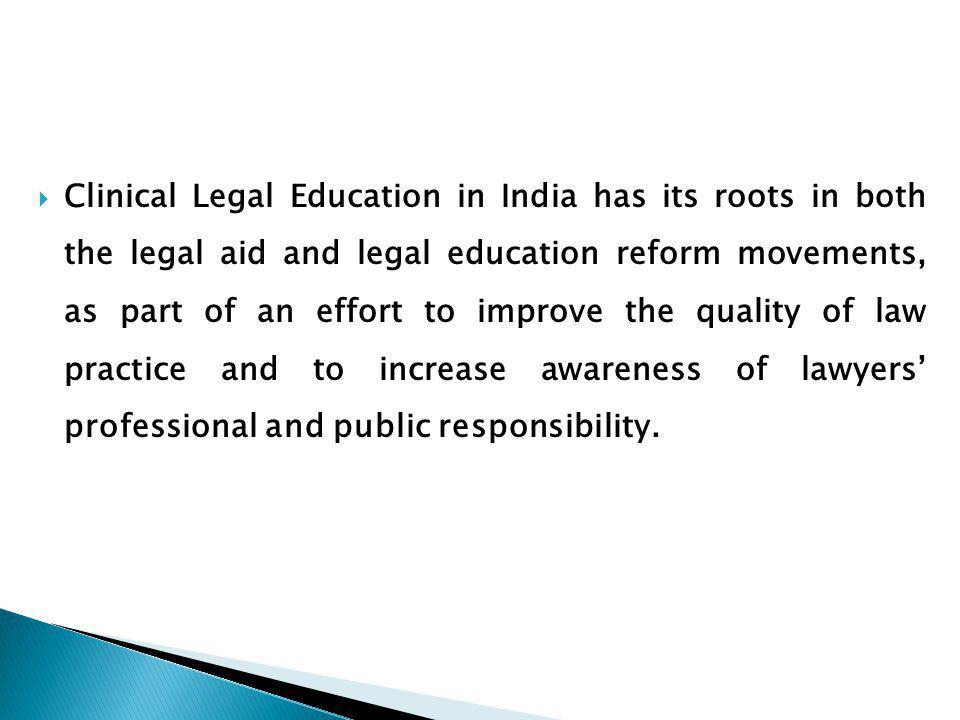 Clinical Legal Education in India has its roots in both the legal aid and legal education reform movements, as part of an effort to improve the quality of law practice and to increase awareness of lawyers' professional and public responsibility.