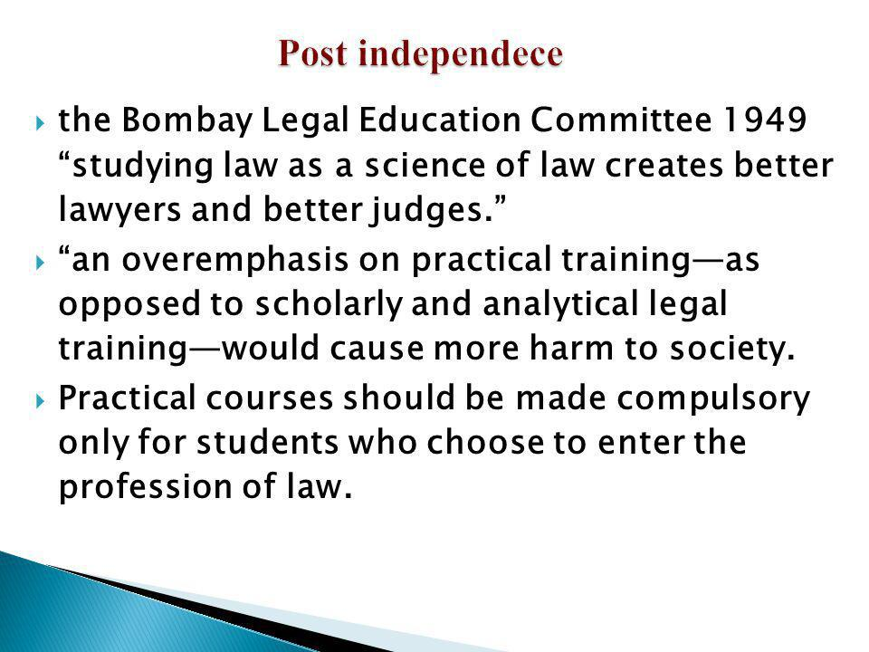 Post independece the Bombay Legal Education Committee 1949 studying law as a science of law creates better lawyers and better judges.
