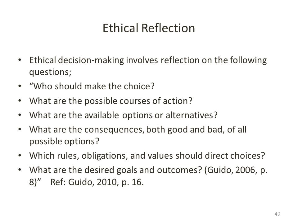 Ethical Reflection Ethical decision-making involves reflection on the following questions; Who should make the choice