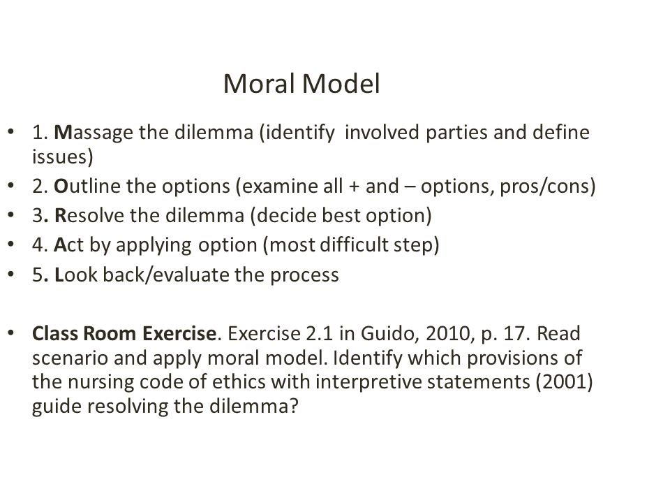 Moral Model 1. Massage the dilemma (identify involved parties and define issues) 2. Outline the options (examine all + and – options, pros/cons)