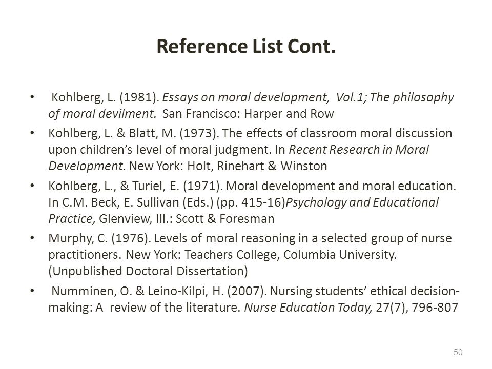 Reference List Cont. Kohlberg, L. (1981). Essays on moral development, Vol.1; The philosophy of moral devilment. San Francisco: Harper and Row.