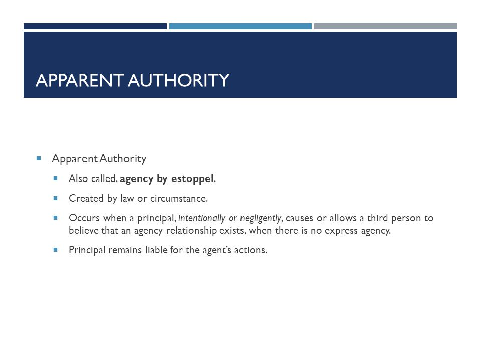 Apparent Authority Apparent Authority Also called, agency by estoppel.
