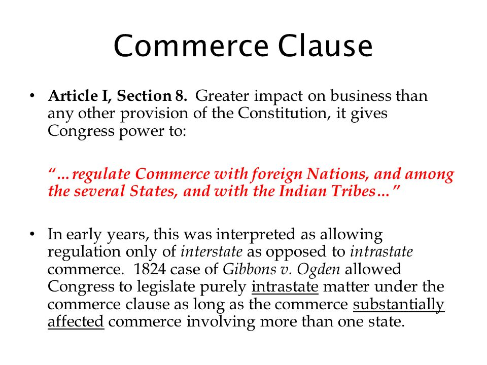 Commerce Clause Article I, Section 8. Greater impact on business than any other provision of the Constitution, it gives Congress power to: