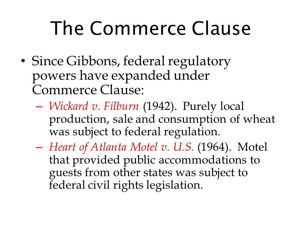 The Commerce Clause Since Gibbons, federal regulatory powers have expanded under Commerce Clause: