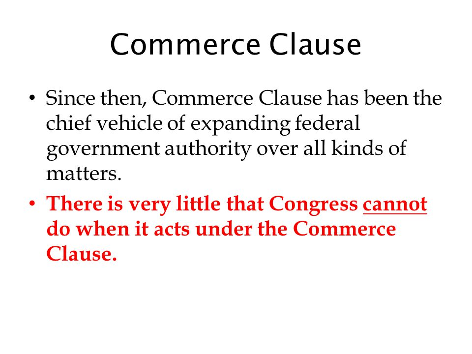 Commerce Clause Since then, Commerce Clause has been the chief vehicle of expanding federal government authority over all kinds of matters.