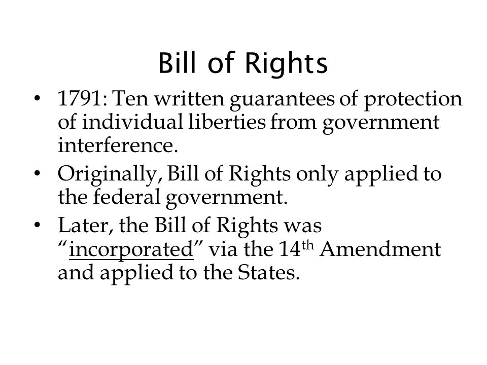 Bill of Rights 1791: Ten written guarantees of protection of individual liberties from government interference.