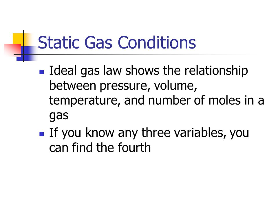 Static Gas Conditions Ideal gas law shows the relationship between pressure, volume, temperature, and number of moles in a gas.