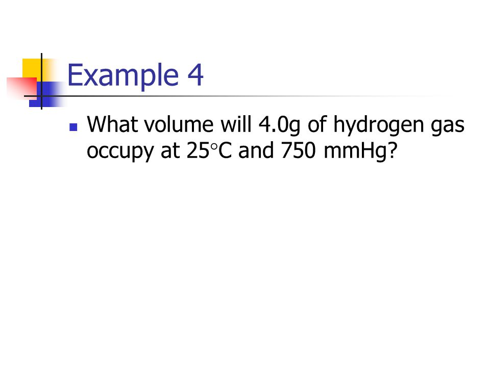 Example 4 What volume will 4.0g of hydrogen gas occupy at 25°C and 750 mmHg