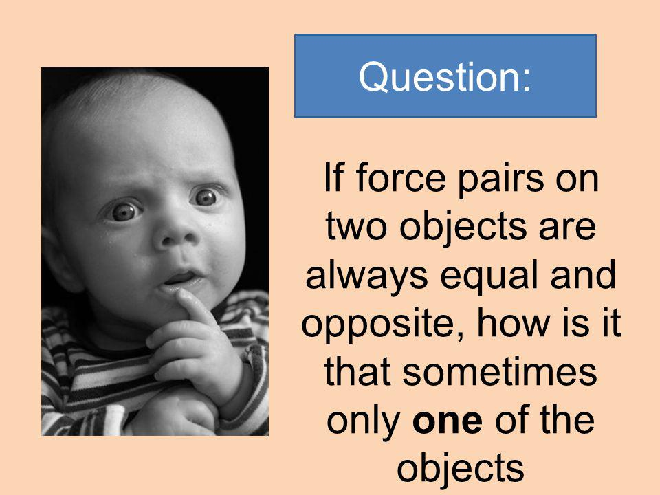 Question: If force pairs on two objects are always equal and opposite, how is it that sometimes only one of the objects moves