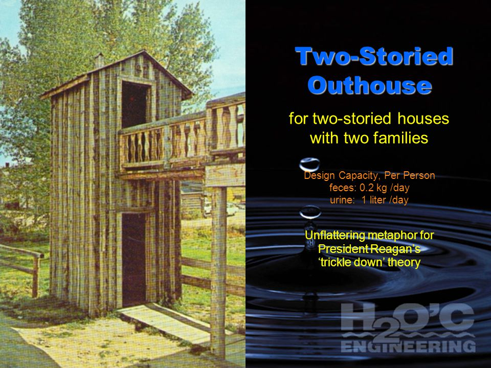 Two-Storied Outhouse for two-storied houses with two families Design Capacity, Per Person feces: 0.2 kg /day urine: 1 liter /day Unflattering metaphor for President Reagan's 'trickle down' theory