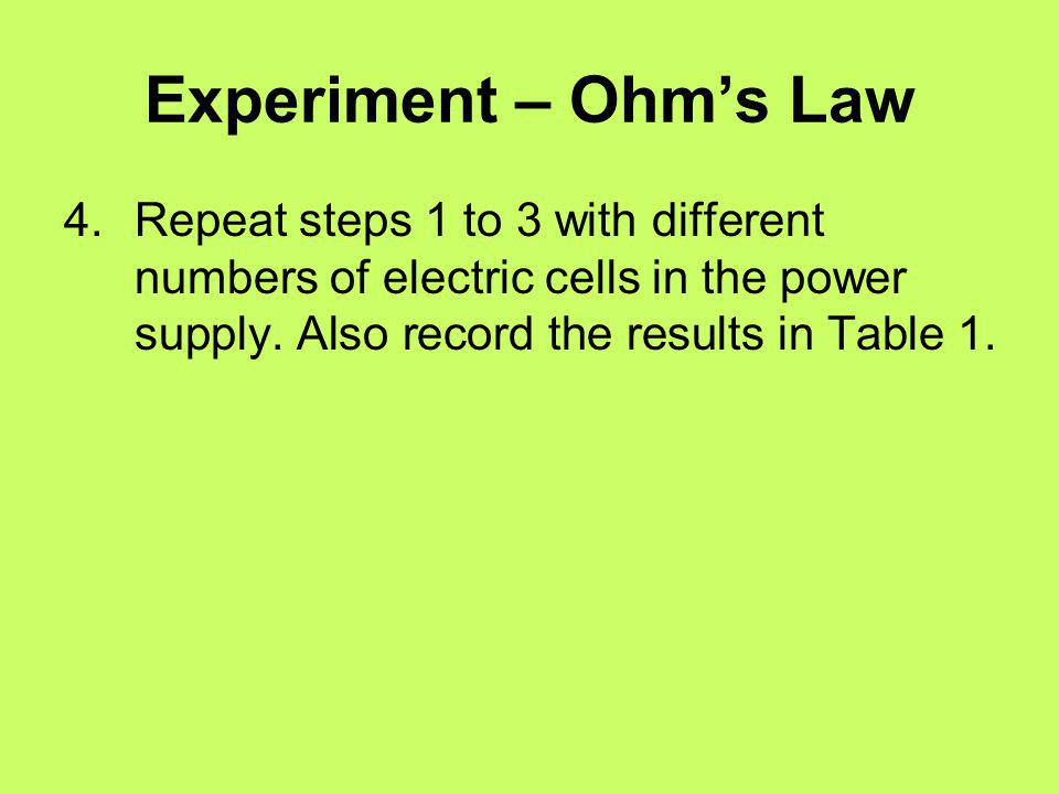 Experiment – Ohm's Law 4. Repeat steps 1 to 3 with different numbers of electric cells in the power supply.
