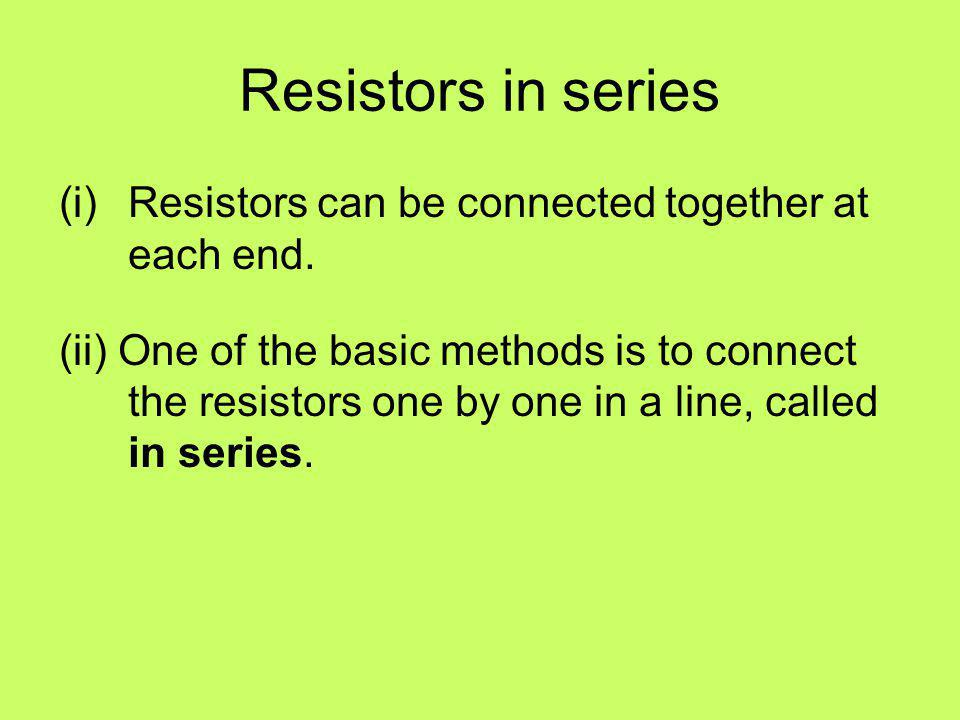 Resistors in series Resistors can be connected together at each end.