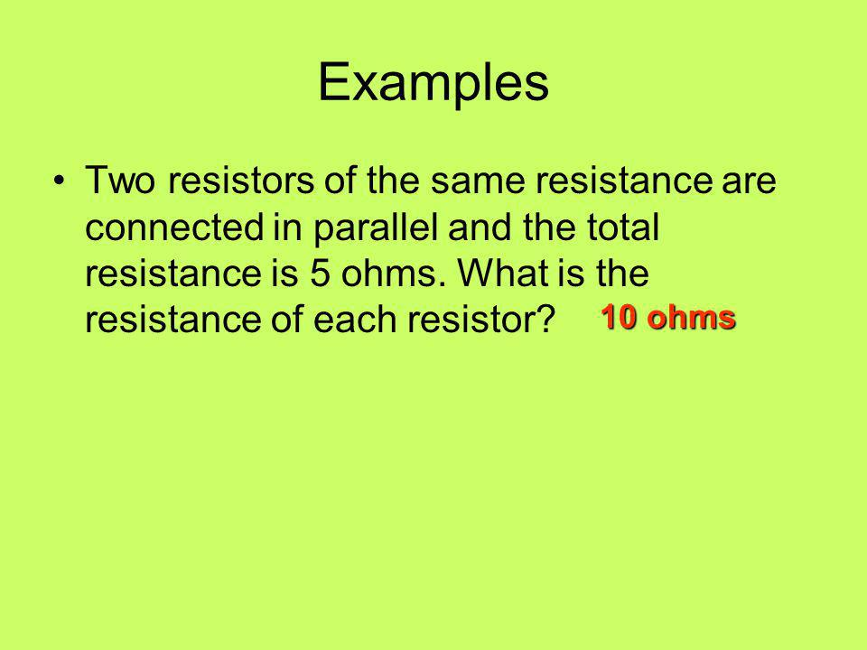 Examples Two resistors of the same resistance are connected in parallel and the total resistance is 5 ohms. What is the resistance of each resistor