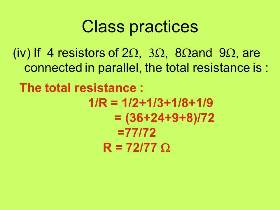 Class practices (iv) If 4 resistors of 2W, 3W, 8Wand 9W, are connected in parallel, the total resistance is :