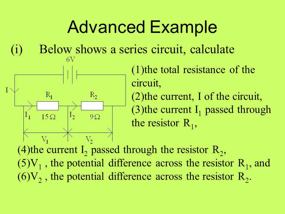 Advanced Example (i) Below shows a series circuit, calculate