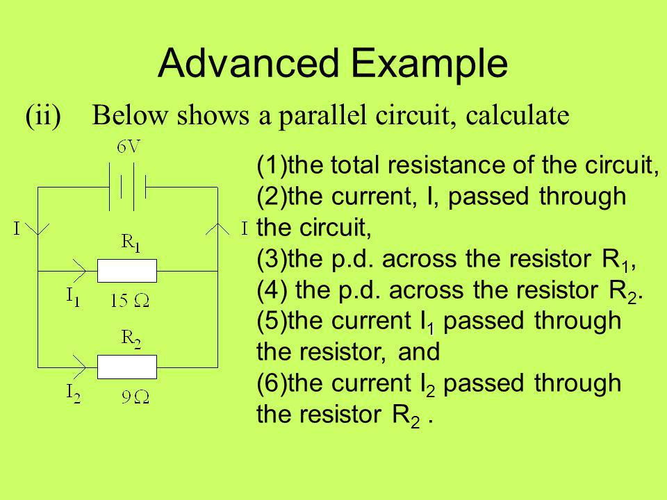 Advanced Example (ii) Below shows a parallel circuit, calculate