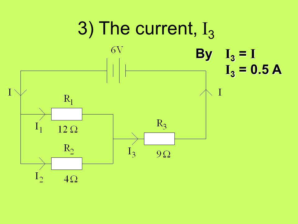 3) The current, I3 By I3 = I I3 = 0.5 A