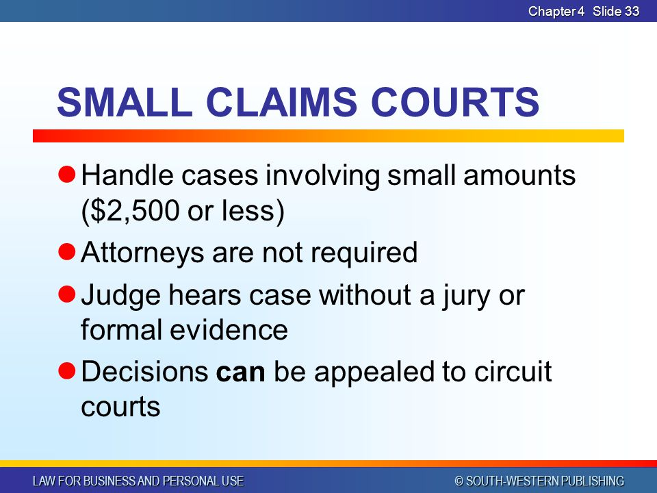 Chapter 4 SMALL CLAIMS COURTS. Handle cases involving small amounts ($2,500 or less) Attorneys are not required.