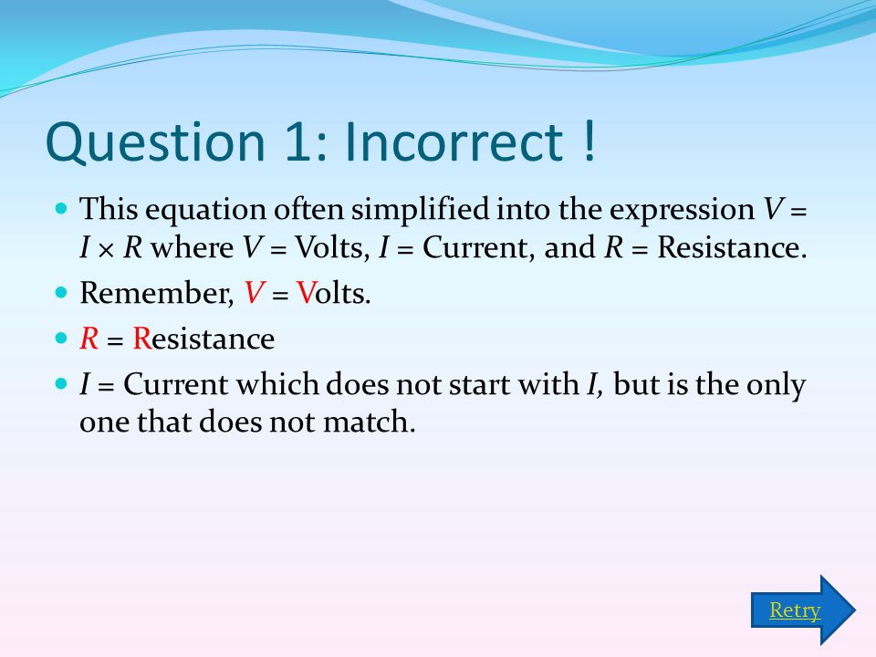 Question 1: Incorrect ! This equation often simplified into the expression V = I × R where V = Volts, I = Current, and R = Resistance.