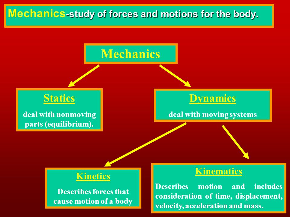 Mechanics Mechanics-study of forces and motions for the body. Statics