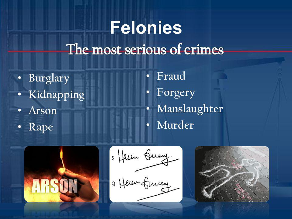 Felonies The most serious of crimes Fraud Burglary Kidnapping Forgery