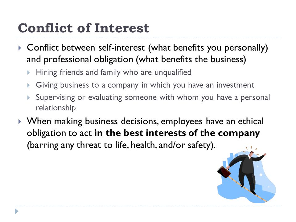 Conflict of Interest Conflict between self-interest (what benefits you personally) and professional obligation (what benefits the business)