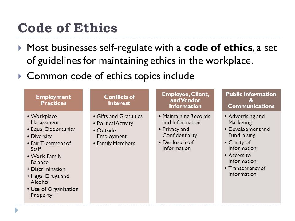 Code of Ethics Most businesses self-regulate with a code of ethics, a set of guidelines for maintaining ethics in the workplace.