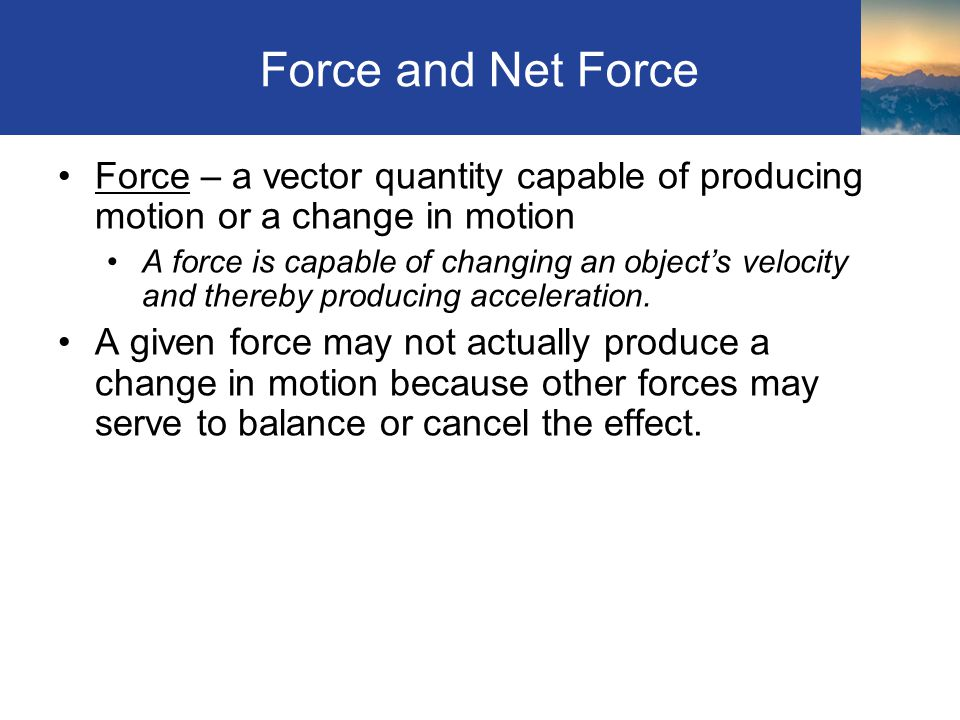 Force and Net Force Force – a vector quantity capable of producing motion or a change in motion.