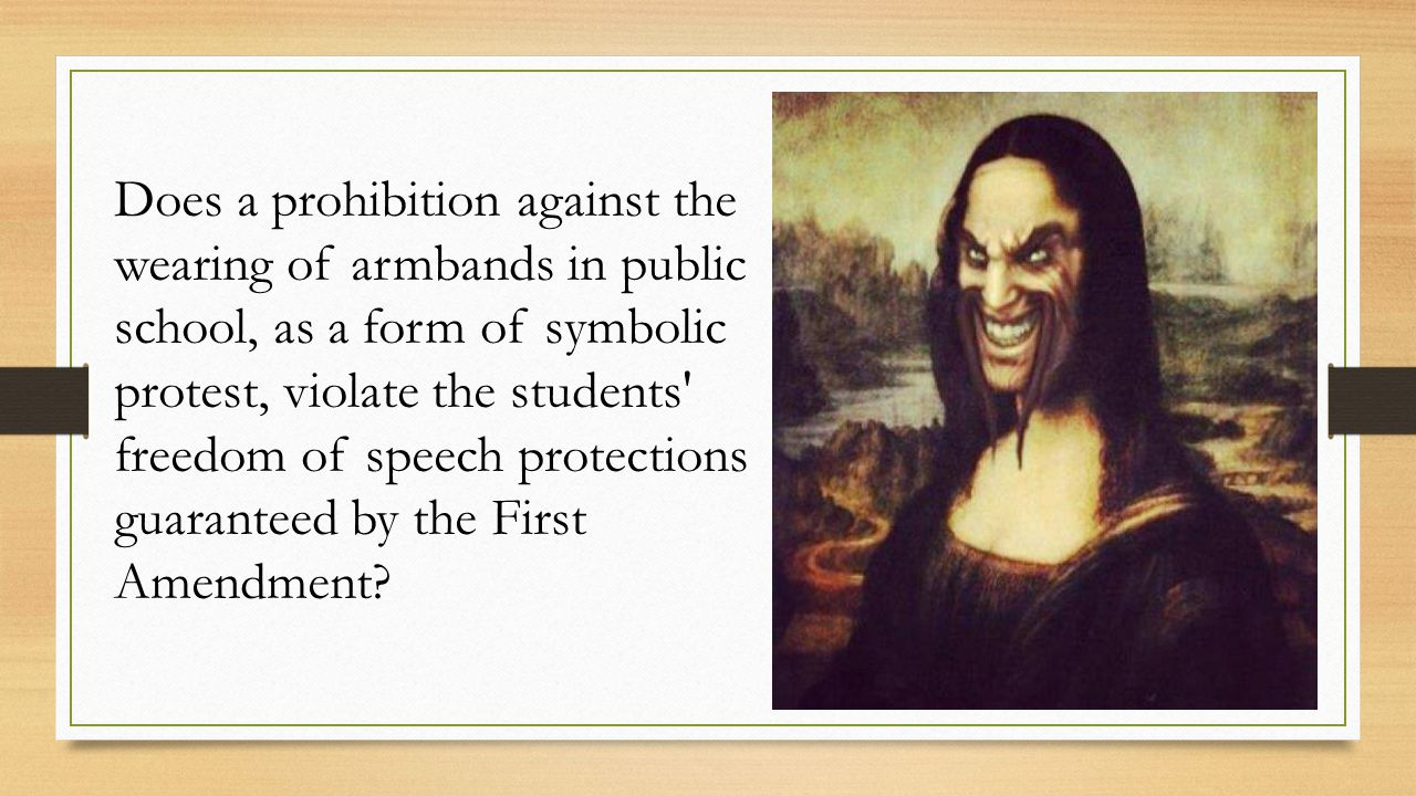 Does a prohibition against the wearing of armbands in public school, as a form of symbolic protest, violate the students freedom of speech protections guaranteed by the First Amendment