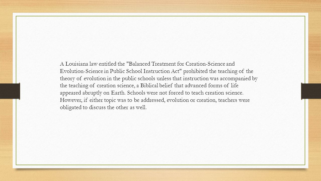 A Louisiana law entitled the Balanced Treatment for Creation-Science and Evolution-Science in Public School Instruction Act prohibited the teaching of the theory of evolution in the public schools unless that instruction was accompanied by the teaching of creation science, a Biblical belief that advanced forms of life appeared abruptly on Earth.
