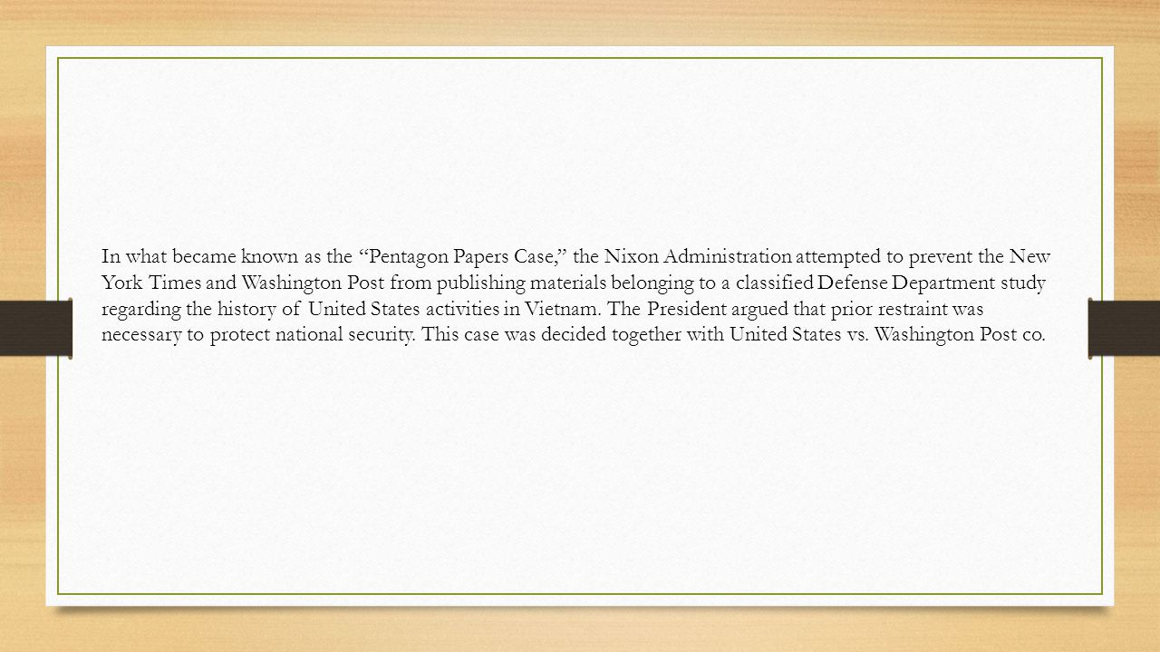 In what became known as the Pentagon Papers Case, the Nixon Administration attempted to prevent the New York Times and Washington Post from publishing materials belonging to a classified Defense Department study regarding the history of United States activities in Vietnam.
