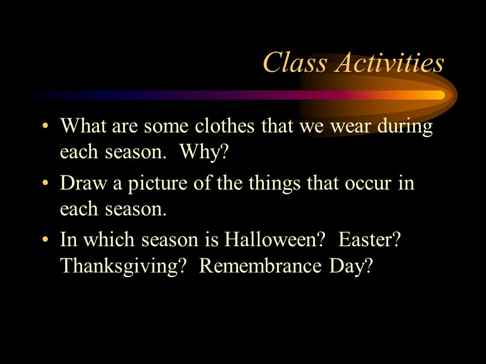 Class Activities What are some clothes that we wear during each season. Why Draw a picture of the things that occur in each season.