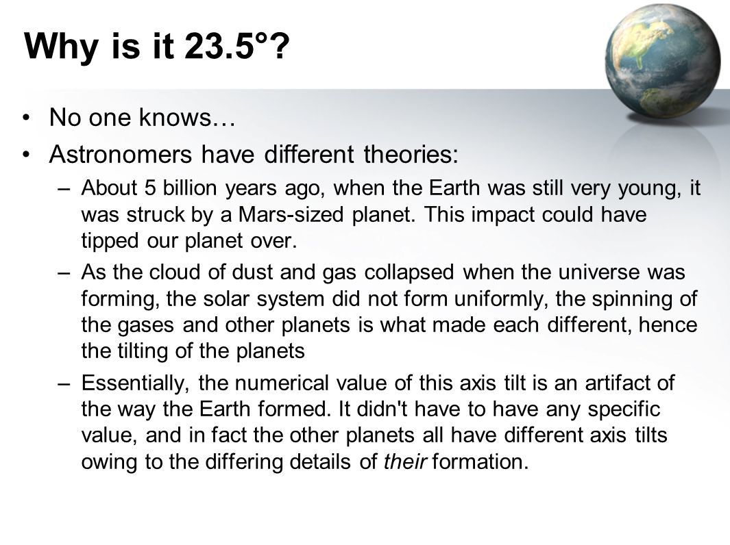Why is it 23.5° No one knows… Astronomers have different theories: