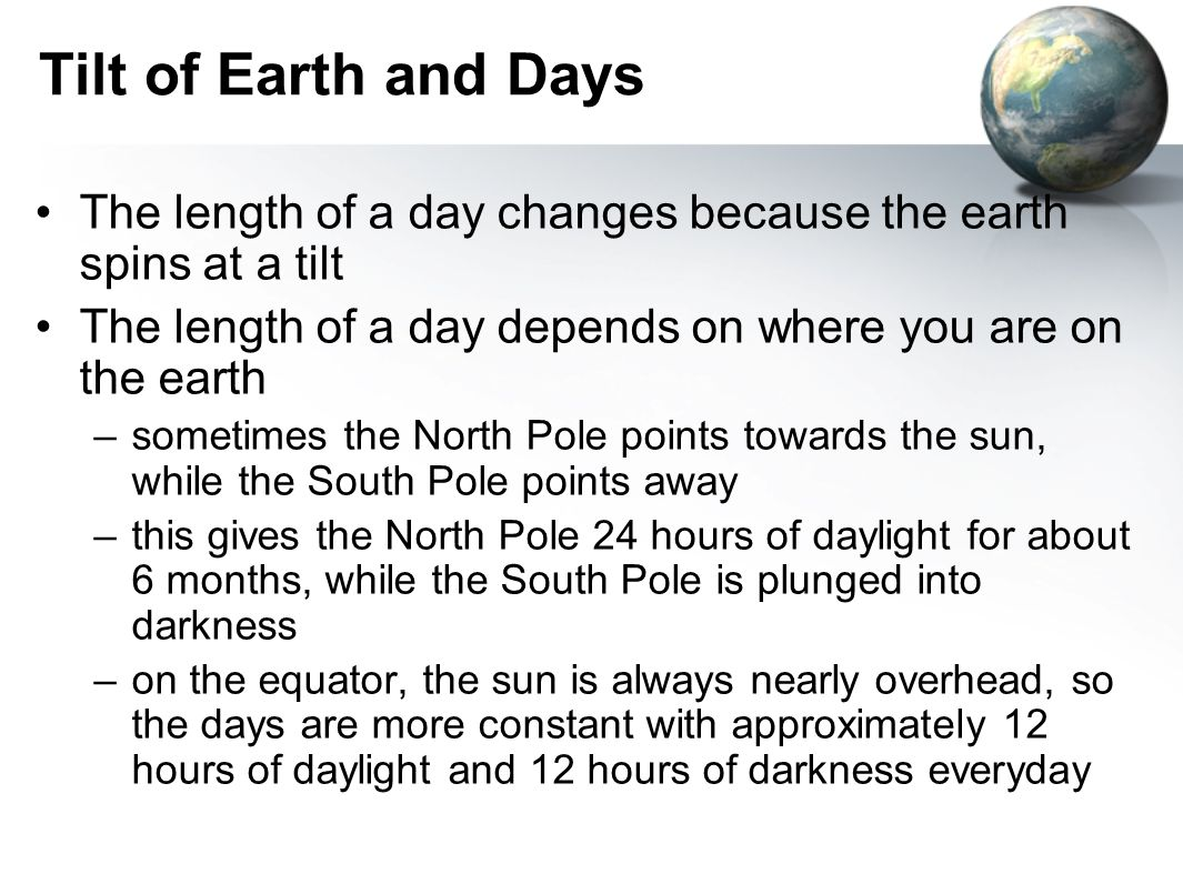 Tilt of Earth and Days The length of a day changes because the earth spins at a tilt. The length of a day depends on where you are on the earth.