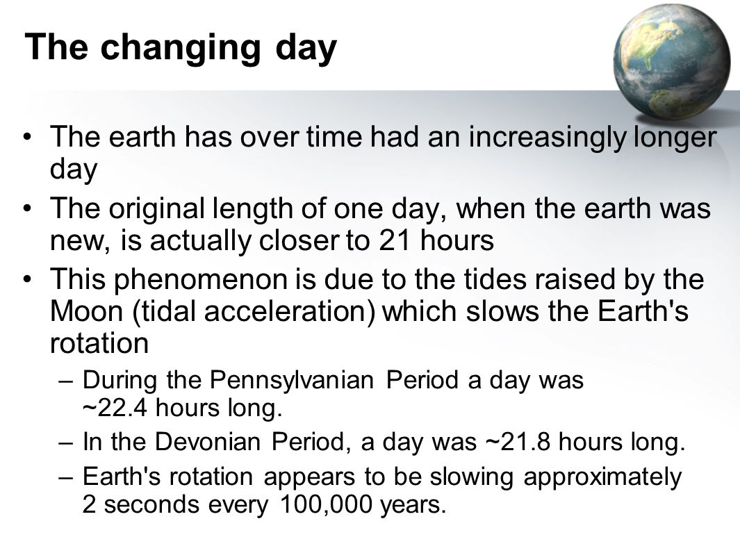 The changing day The earth has over time had an increasingly longer day.